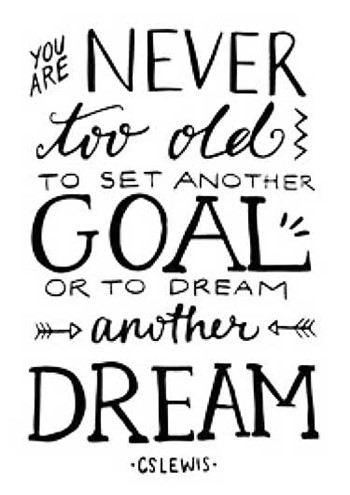 You are never too old to set another goal or to dream another dream - CS Lewis